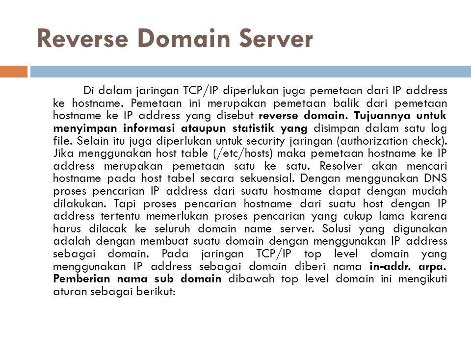 Reverse Domain Server Di dalam jaringan TCP/IP diperlukan juga pemetaan dari IP address ke hostname. Pemetaan ini merupakan pemetaan balik dari pemeta