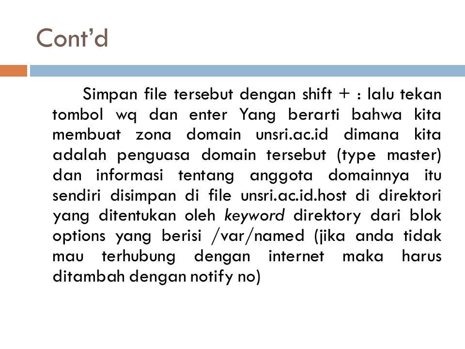 Cont'd Simpan file tersebut dengan shift + : lalu tekan tombol wq dan enter Yang berarti bahwa kita membuat zona domain unsri.ac.id dimana kita adalah