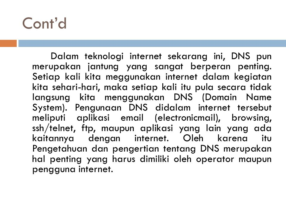 Cont'd Dalam teknologi internet sekarang ini, DNS pun merupakan jantung yang sangat berperan penting. Setiap kali kita meggunakan internet dalam kegia