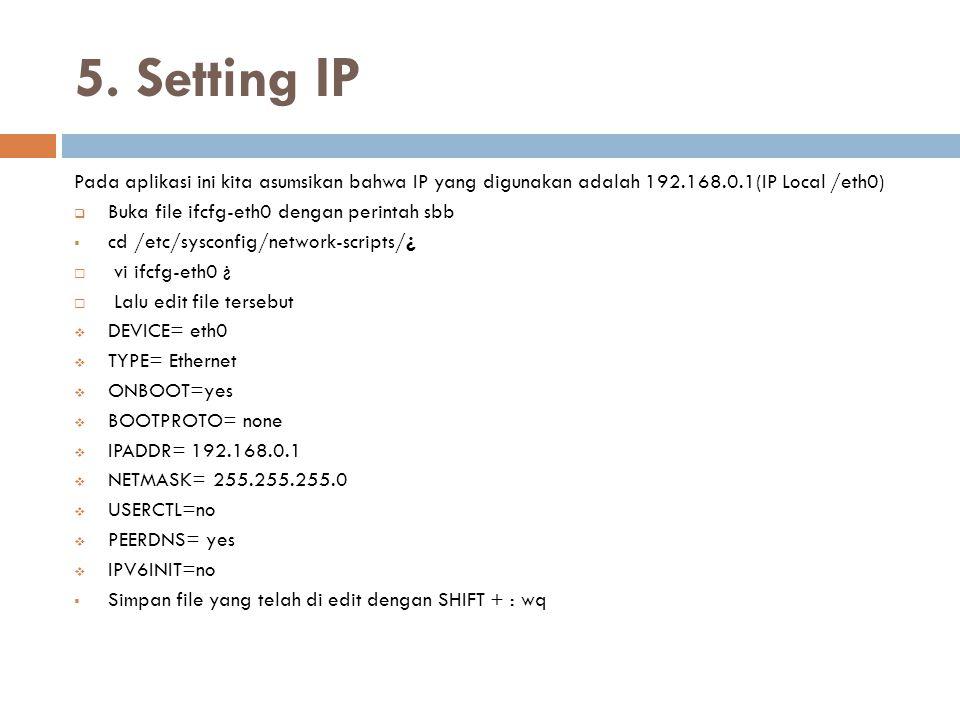 5. Setting IP Pada aplikasi ini kita asumsikan bahwa IP yang digunakan adalah 192.168.0.1(IP Local /eth0)  Buka file ifcfg-eth0 dengan perintah sbb 