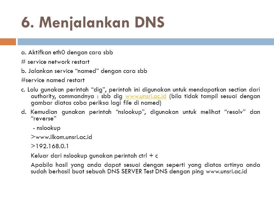 "6. Menjalankan DNS a. Aktifkan eth0 dengan cara sbb # service network restart b. Jalankan service ""named"" dengan cara sbb #service named restart c. La"