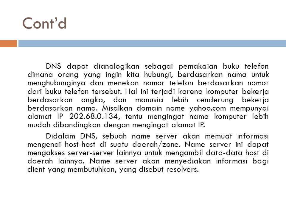 Cont'd DNS dapat dianalogikan sebagai pemakaian buku telefon dimana orang yang ingin kita hubungi, berdasarkan nama untuk menghubunginya dan menekan n