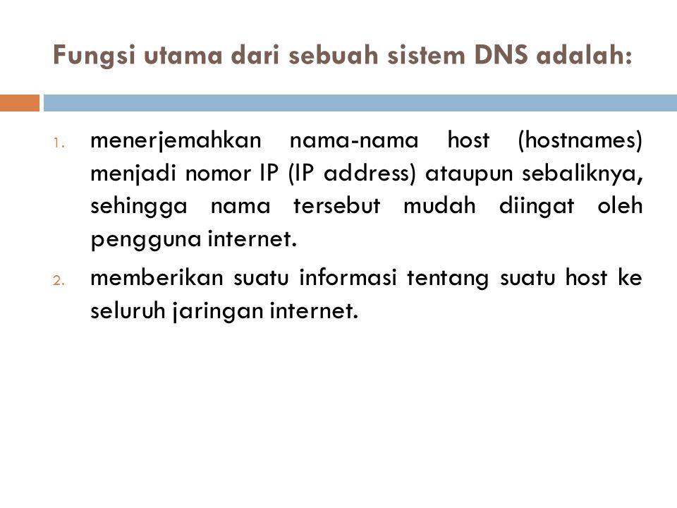 Fungsi utama dari sebuah sistem DNS adalah: 1. menerjemahkan nama-nama host (hostnames) menjadi nomor IP (IP address) ataupun sebaliknya, sehingga nam
