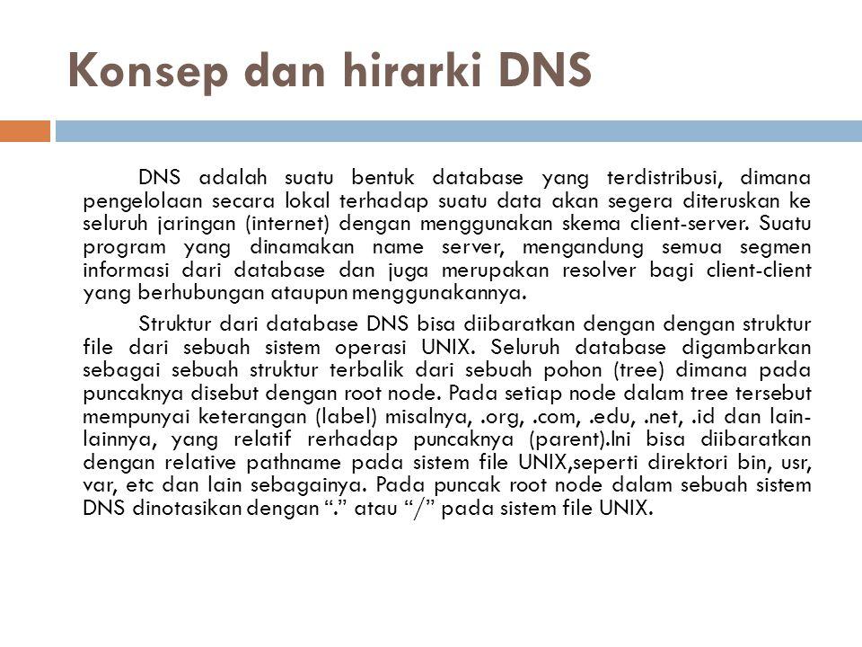 Konsep dan hirarki DNS DNS adalah suatu bentuk database yang terdistribusi, dimana pengelolaan secara lokal terhadap suatu data akan segera diteruskan