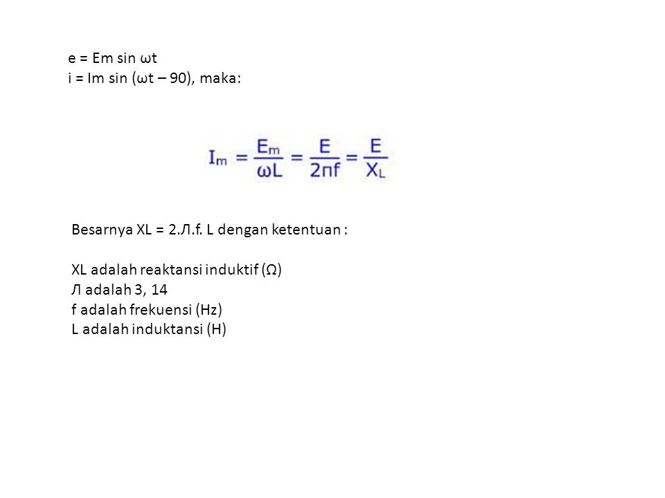 e = Em sin ωt i = Im sin (ωt – 90), maka: Besarnya XL = 2.Л.f. L dengan ketentuan : XL adalah reaktansi induktif (Ω) Л adalah 3, 14 f adalah frekuensi