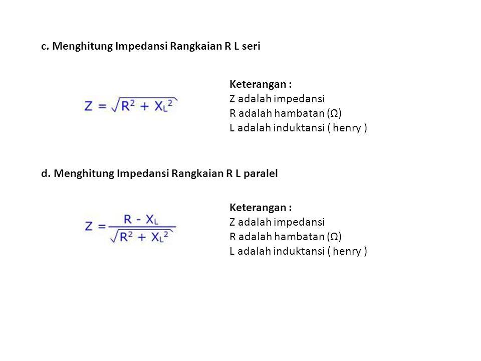 c. Menghitung Impedansi Rangkaian R L seri Keterangan : Z adalah impedansi R adalah hambatan (Ω) L adalah induktansi ( henry ) d. Menghitung Impedansi