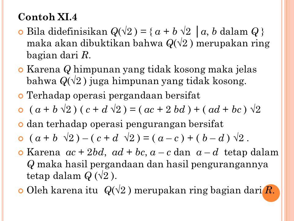 Contoh XI.4 Bila didefinisikan Q (√2 ) = { a + b √2 │ a, b dalam Q } maka akan dibuktikan bahwa Q (√2 ) merupakan ring bagian dari R.