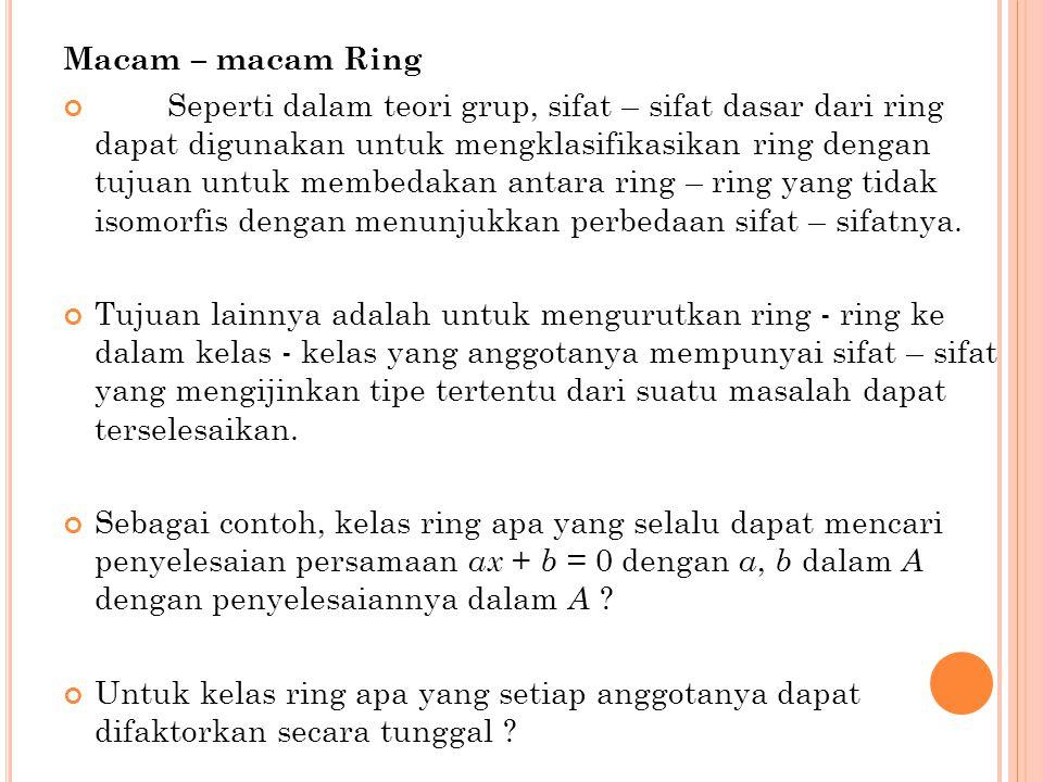 Macam – macam Ring Seperti dalam teori grup, sifat – sifat dasar dari ring dapat digunakan untuk mengklasifikasikan ring dengan tujuan untuk membedakan antara ring – ring yang tidak isomorfis dengan menunjukkan perbedaan sifat – sifatnya.