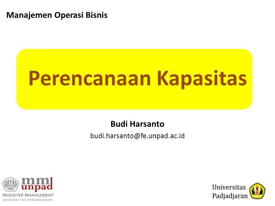 Perencanaan Kapasitas Budi Harsanto budi.harsanto@fe.unpad.ac.id Manajemen Operasi Bisnis