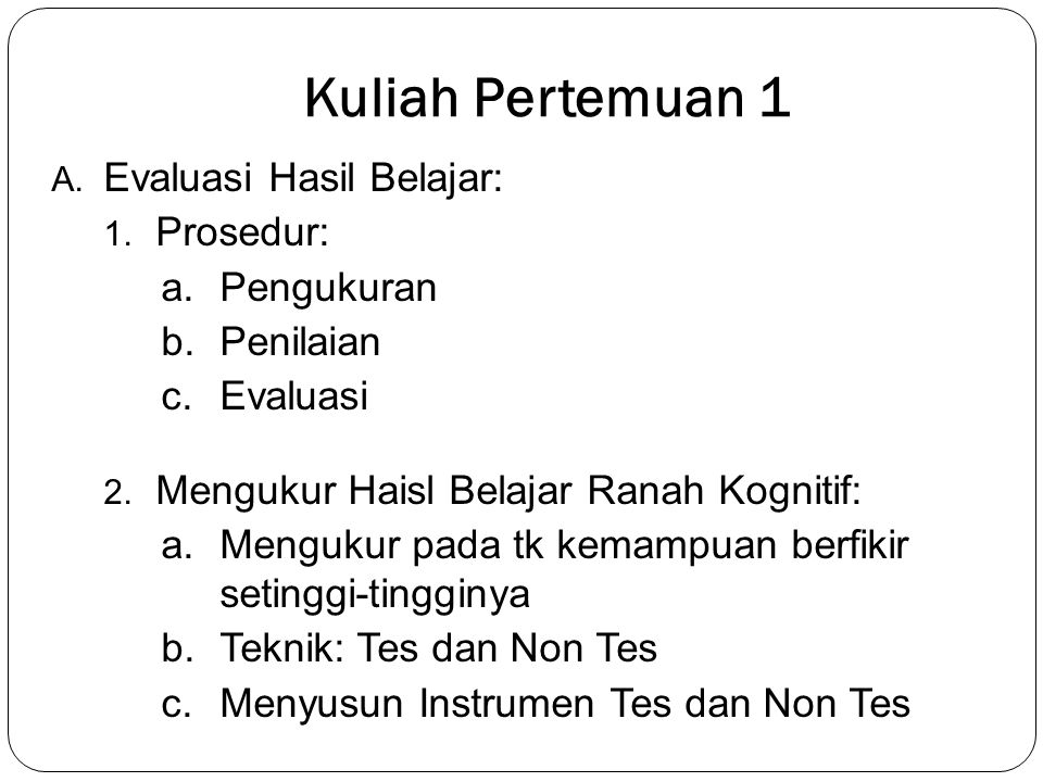 Kuliah Pertemuan 1 A.Evaluasi Hasil Belajar: 1. Prosedur: a.Pengukuran b.Penilaian c.Evaluasi 2.