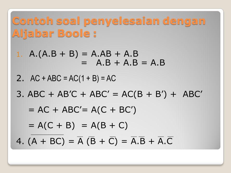 Contoh soal penyelesaian dengan Aljabar Boole : 1. A.(A.B + B) = A.AB + A.B = A.B + A.B = A.B 2. AC + ABC = AC(1 + B) = AC 3. ABC + AB'C + ABC' = AC(B