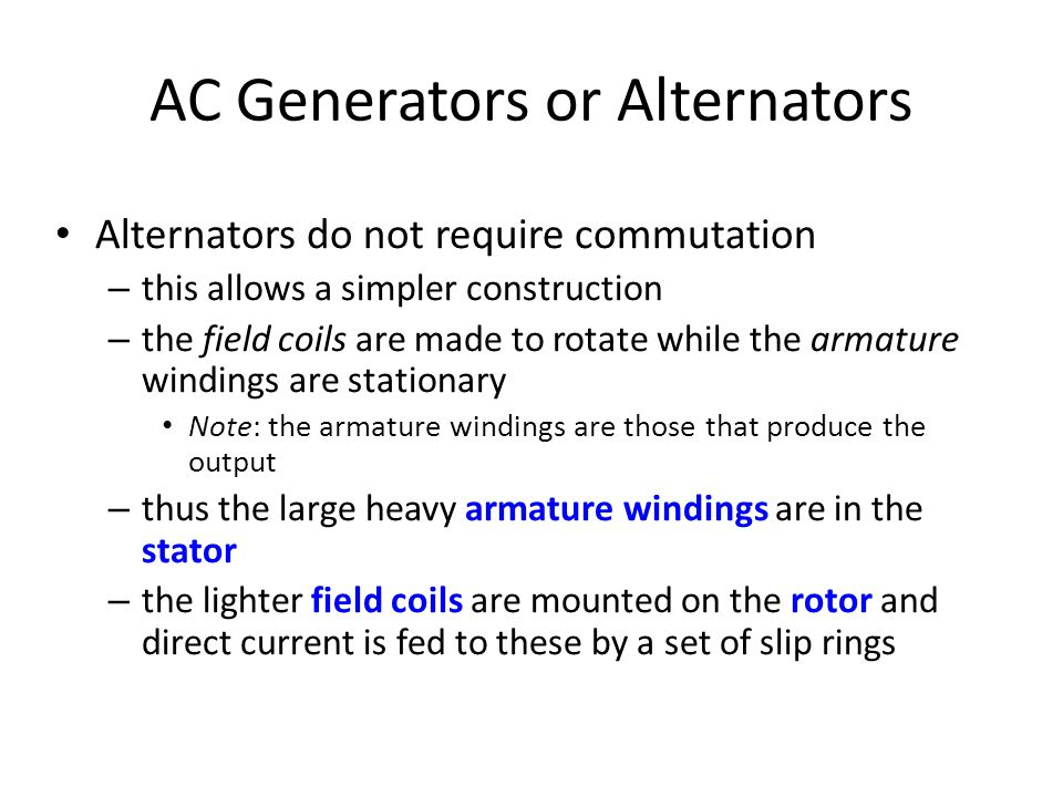AC Generators or Alternators • Alternators do not require commutation – this allows a simpler construction – the field coils are made to rotate while the armature windings are stationary • Note: the armature windings are those that produce the output – thus the large heavy armature windings are in the stator – the lighter field coils are mounted on the rotor and direct current is fed to these by a set of slip rings