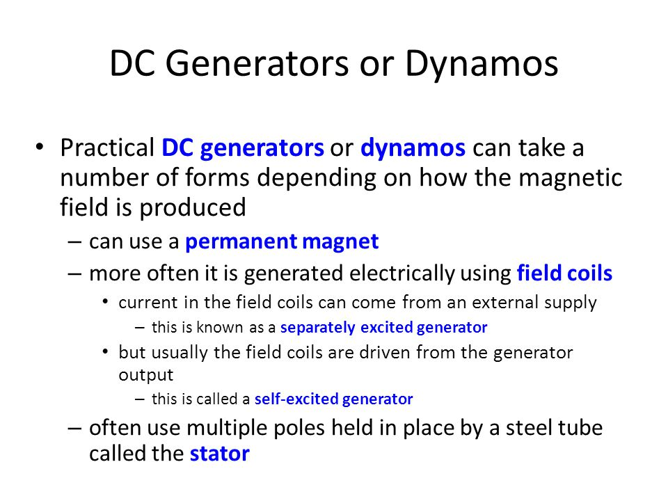 DC Generators or Dynamos • Practical DC generators or dynamos can take a number of forms depending on how the magnetic field is produced – can use a permanent magnet – more often it is generated electrically using field coils • current in the field coils can come from an external supply – this is known as a separately excited generator • but usually the field coils are driven from the generator output – this is called a self-excited generator – often use multiple poles held in place by a steel tube called the stator