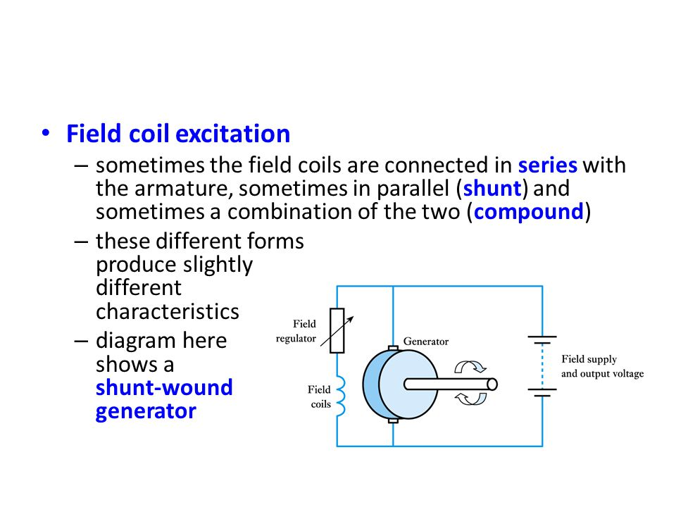 • Field coil excitation – sometimes the field coils are connected in series with the armature, sometimes in parallel (shunt) and sometimes a combination of the two (compound) – these different forms produce slightly different characteristics – diagram here shows a shunt-wound generator
