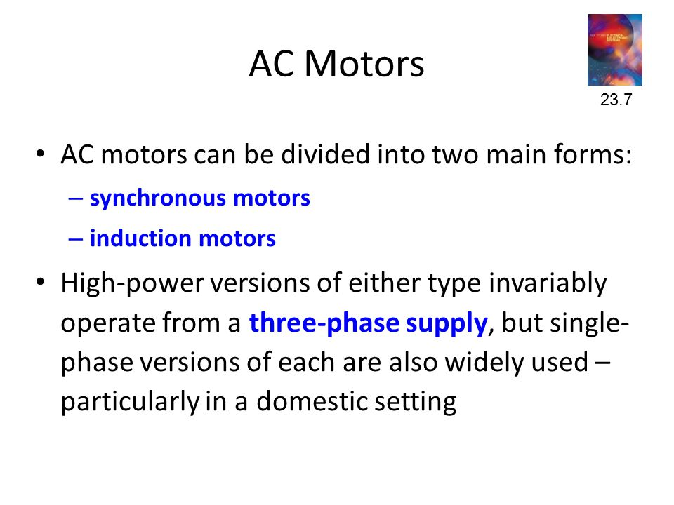 AC Motors • AC motors can be divided into two main forms: – synchronous motors – induction motors • High-power versions of either type invariably operate from a three-phase supply, but single- phase versions of each are also widely used – particularly in a domestic setting 23.7