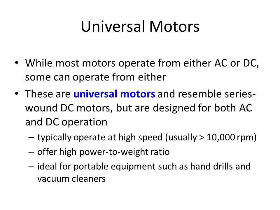 Universal Motors • While most motors operate from either AC or DC, some can operate from either • These are universal motors and resemble series- wound DC motors, but are designed for both AC and DC operation – typically operate at high speed (usually > 10,000 rpm) – offer high power-to-weight ratio – ideal for portable equipment such as hand drills and vacuum cleaners