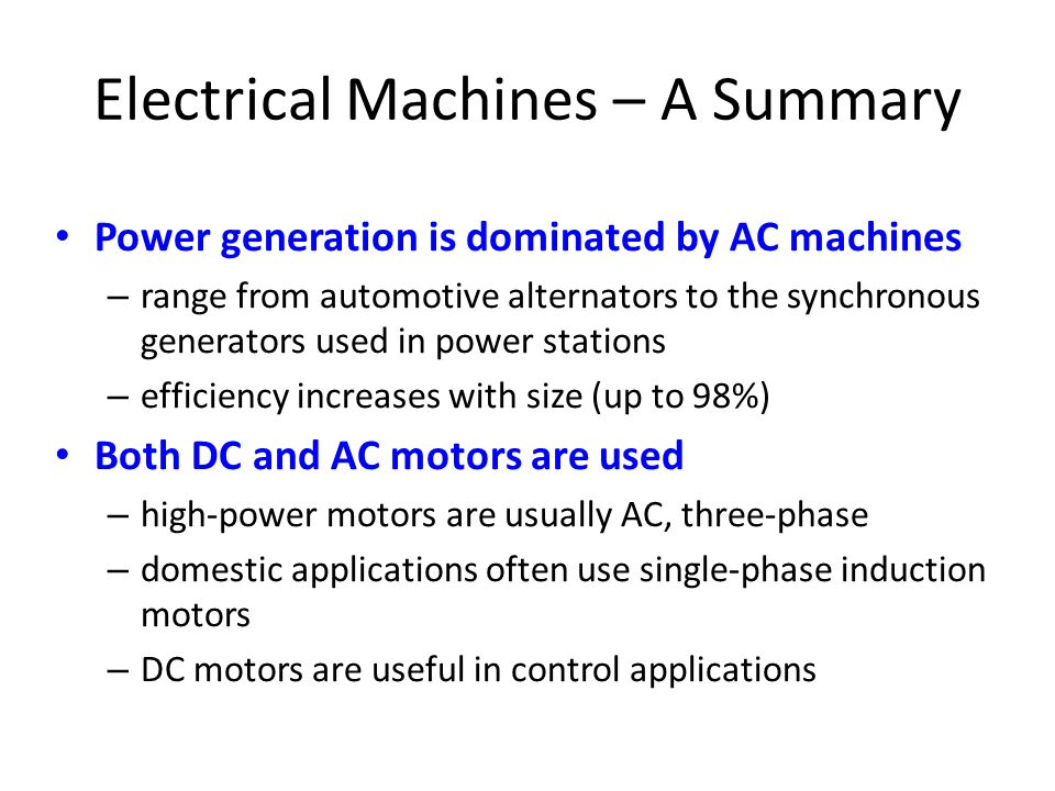 Electrical Machines – A Summary • Power generation is dominated by AC machines – range from automotive alternators to the synchronous generators used in power stations – efficiency increases with size (up to 98%) • Both DC and AC motors are used – high-power motors are usually AC, three-phase – domestic applications often use single-phase induction motors – DC motors are useful in control applications