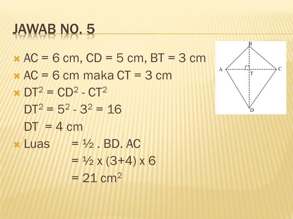  AC = 6 cm, CD = 5 cm, BT = 3 cm  AC = 6 cm maka CT = 3 cm  DT 2 = CD 2 - CT 2 DT 2 = 5 2 - 3 2 = 16 DT = 4 cm  Luas = ½. BD. AC = ½ x (3+4) x 6 =