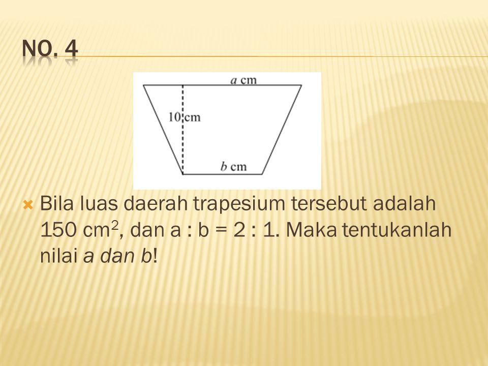  Bila luas daerah trapesium tersebut adalah 150 cm 2, dan a : b = 2 : 1. Maka tentukanlah nilai a dan b!