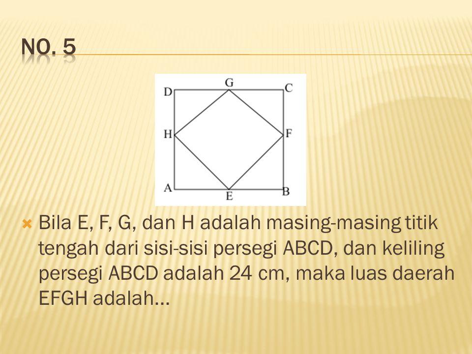  Bila E, F, G, dan H adalah masing-masing titik tengah dari sisi-sisi persegi ABCD, dan keliling persegi ABCD adalah 24 cm, maka luas daerah EFGH ada