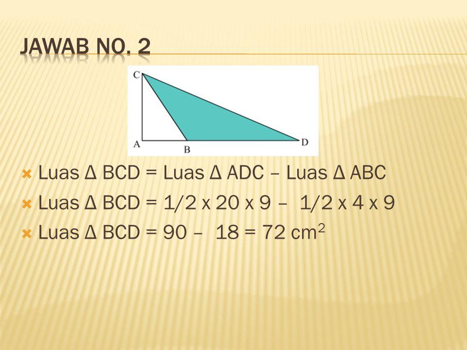  Luas Δ BCD = Luas Δ ADC – Luas Δ ABC  Luas Δ BCD = 1/2 x 20 x 9 – 1/2 x 4 x 9  Luas Δ BCD = 90 – 18 = 72 cm 2