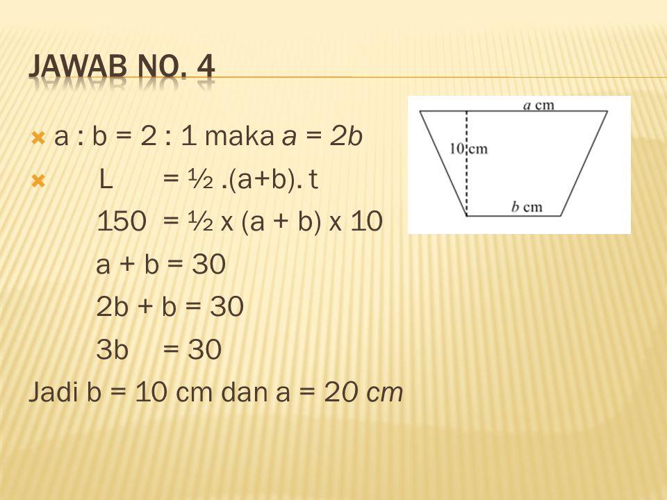  a : b = 2 : 1 maka a = 2b  L = ½.(a+b). t 150 = ½ x (a + b) x 10 a + b = 30 2b + b = 30 3b = 30 Jadi b = 10 cm dan a = 20 cm