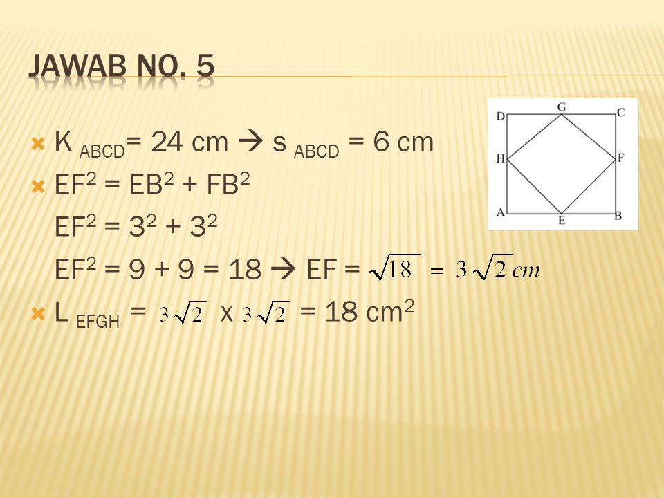  K ABCD = 24 cm  s ABCD = 6 cm  EF 2 = EB 2 + FB 2 EF 2 = 3 2 + 3 2 EF 2 = 9 + 9 = 18  EF =  L EFGH = x = 18 cm 2