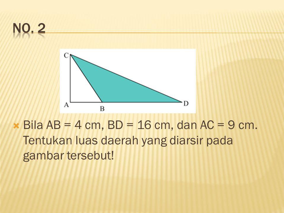  Bila AB = 4 cm, BD = 16 cm, dan AC = 9 cm.