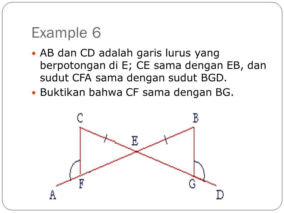 Example 6  AB dan CD adalah garis lurus yang berpotongan di E; CE sama dengan EB, dan sudut CFA sama dengan sudut BGD.  Buktikan bahwa CF sama denga