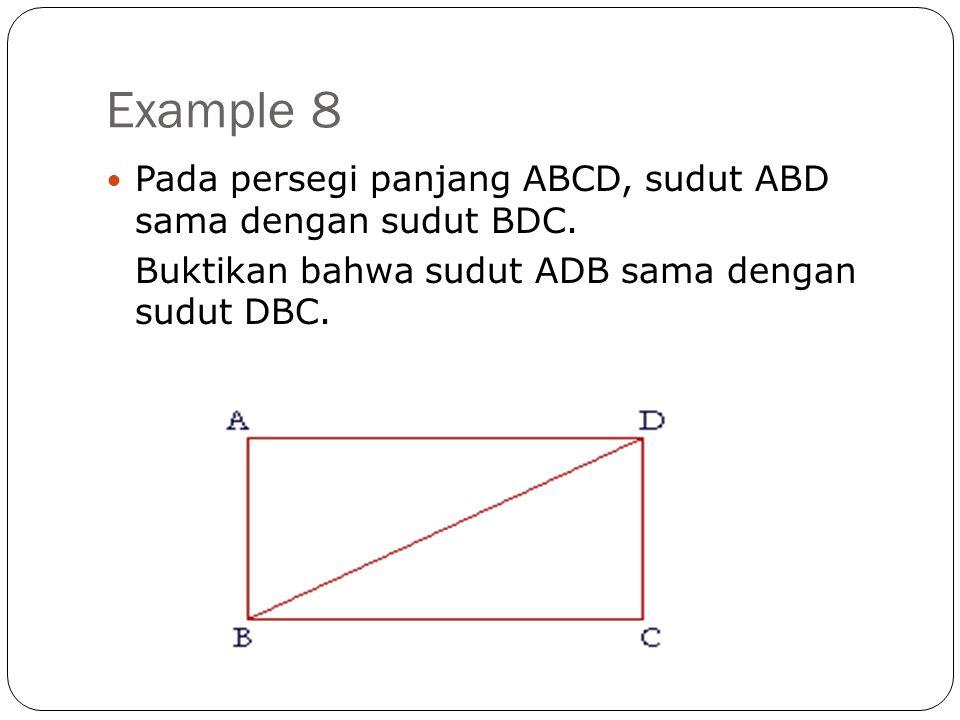 Example 8  Pada persegi panjang ABCD, sudut ABD sama dengan sudut BDC. Buktikan bahwa sudut ADB sama dengan sudut DBC.