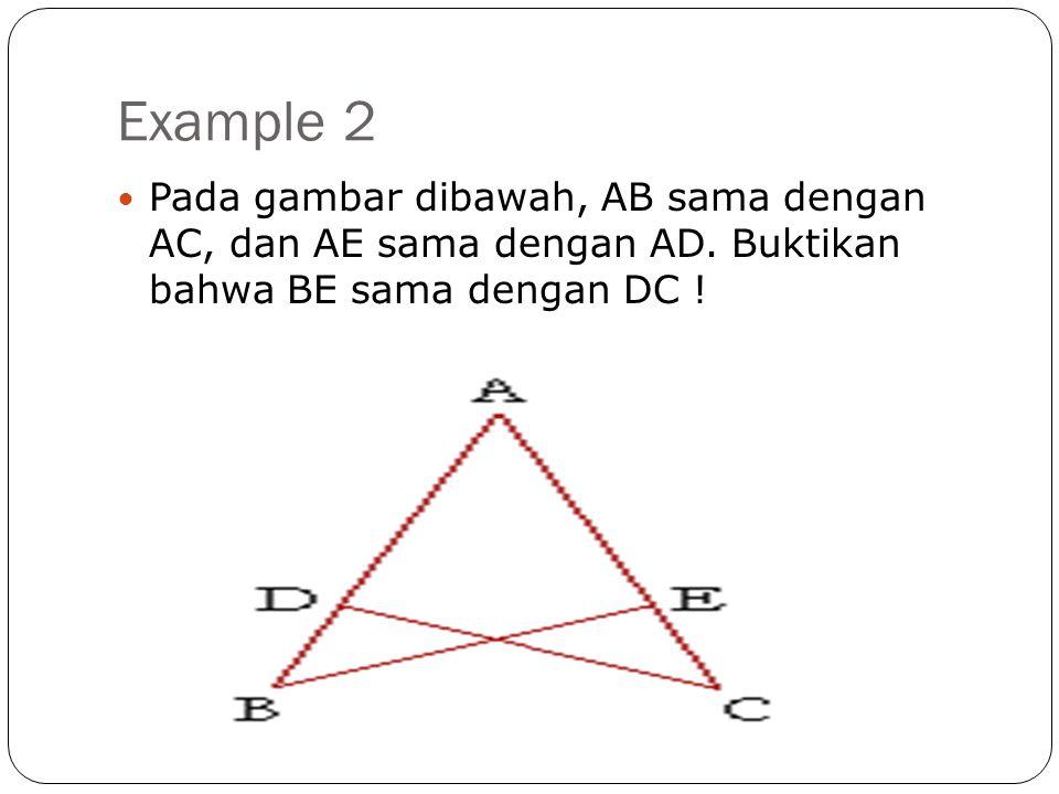 Example 2  Pada gambar dibawah, AB sama dengan AC, dan AE sama dengan AD. Buktikan bahwa BE sama dengan DC !