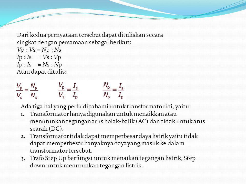 Dari kedua pernyataan tersebut dapat dituliskan secara singkat dengan persamaan sebagai berikut: Vp : Vs = Np : Ns Ip : Is = Vs : Vp Ip : Is = Ns : Np