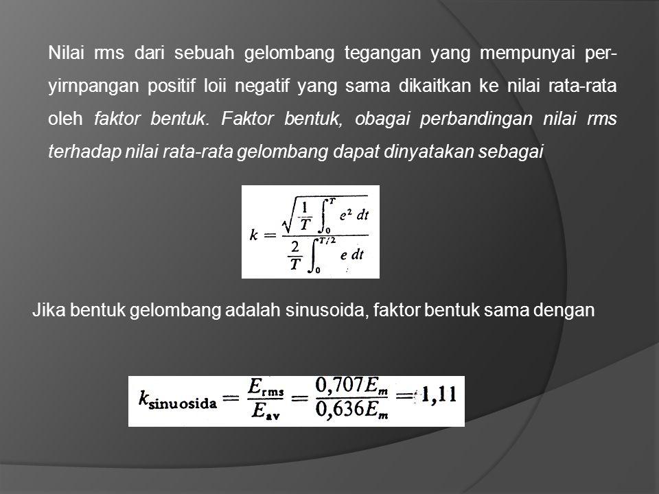 Nilai rms dari sebuah gelombang tegangan yang mempunyai per- yirnpangan positif loii negatif yang sama dikaitkan ke nilai rata-rata oleh faktor bentuk