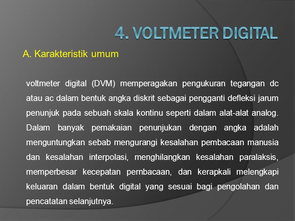 A.Karakteristik umum voltmeter digital (DVM) memperagakan pengukuran tegangan dc atau ac dalam bentuk angka diskrit sebagai pengganti defleksi jarum p