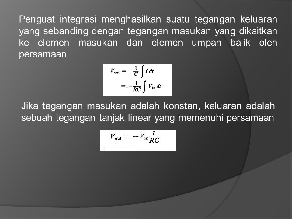 Penguat integrasi menghasilkan suatu tegangan keluaran yang sebanding dengan tegangan masukan yang dikaitkan ke elemen masukan dan elemen umpan balik