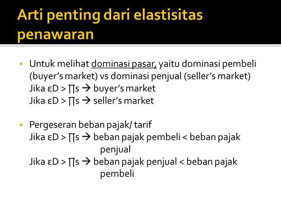  Untuk melihat dominasi pasar, yaitu dominasi pembeli (buyer's market) vs dominasi penjual (seller's market) Jika εD > ∏ѕ  buyer's market Jika εD > ∏s  seller's market  Pergeseran beban pajak/ tarif Jika εD > ∏ѕ  beban pajak pembeli < beban pajak penjual Jika εD > ∏s  beban pajak penjual < beban pajak pembeli