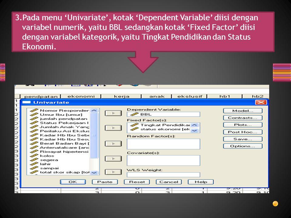 3.Pada menu 'Univariate', kotak 'Dependent Variable' diisi dengan variabel numerik, yaitu BBL sedangkan kotak 'Fixed Factor' diisi dengan variabel kat