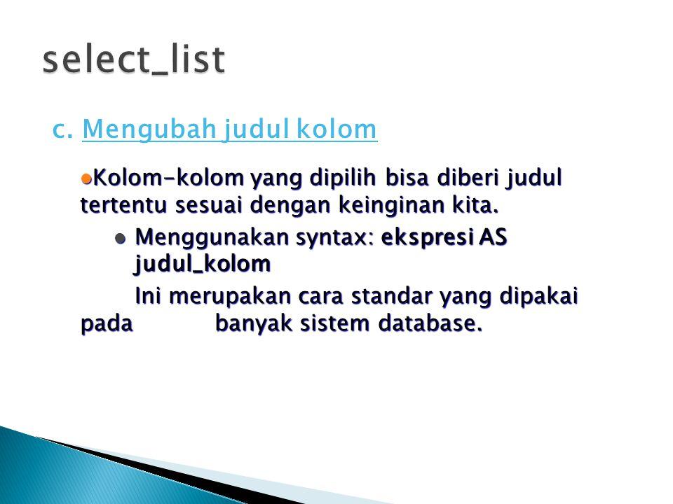 c. Mengubah judul kolom  Kolom-kolom yang dipilih bisa diberi judul tertentu sesuai dengan keinginan kita.  Menggunakan syntax: ekspresi AS judul_ko