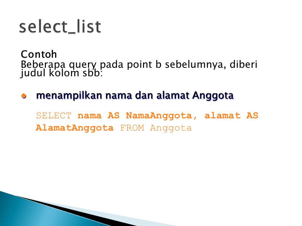 Contoh Beberapa query pada point b sebelumnya, diberi judul kolom sbb:  menampilkan nama dan alamat Anggota SELECT nama AS NamaAnggota, alamat AS Ala