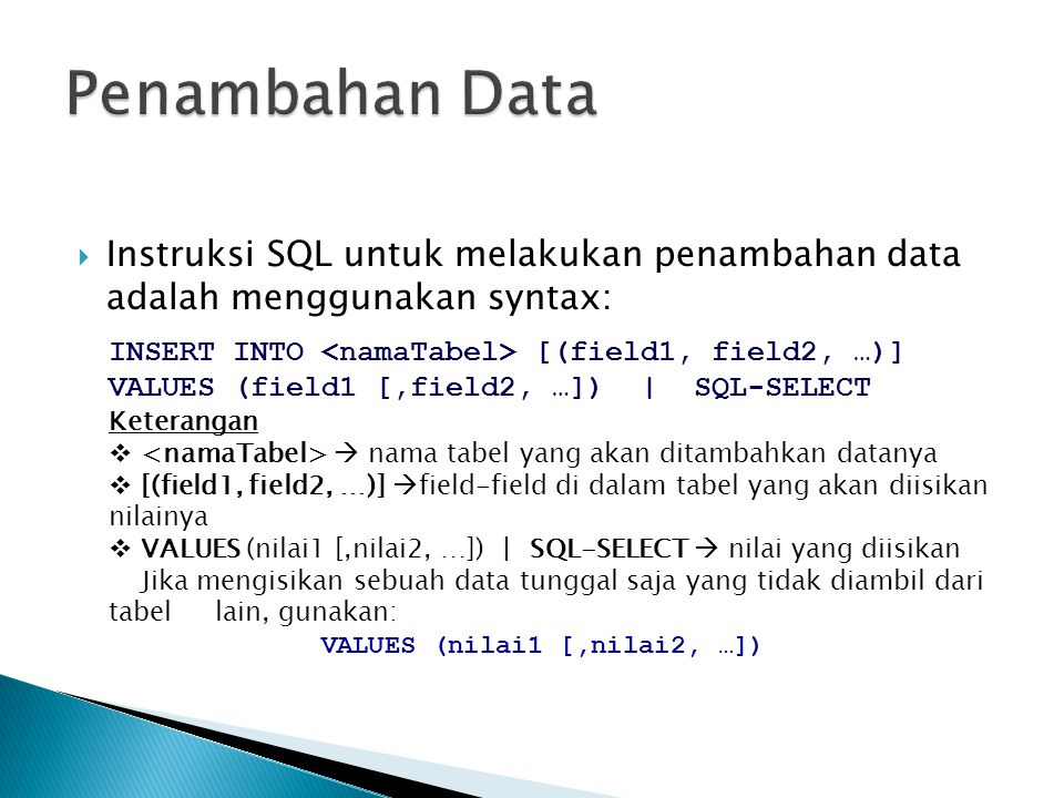  Instruksi SQL untuk melakukan penambahan data adalah menggunakan syntax: INSERT INTO [(field1, field2, …)] VALUES (field1 [,field2, …]) | SQL-SELECT