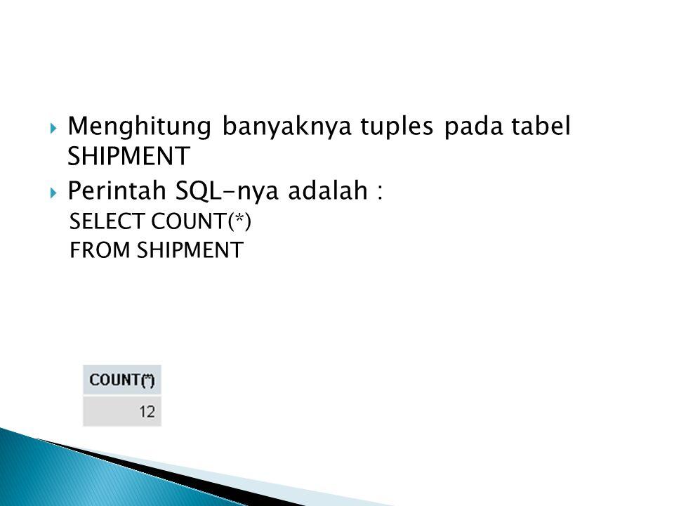  Menghitung banyaknya tuples pada tabel SHIPMENT  Perintah SQL-nya adalah : SELECT COUNT(*) FROM SHIPMENT