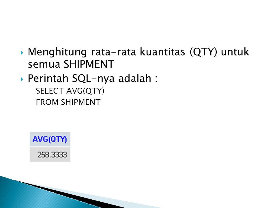  Menghitung rata-rata kuantitas (QTY) untuk semua SHIPMENT  Perintah SQL-nya adalah : SELECT AVG(QTY) FROM SHIPMENT