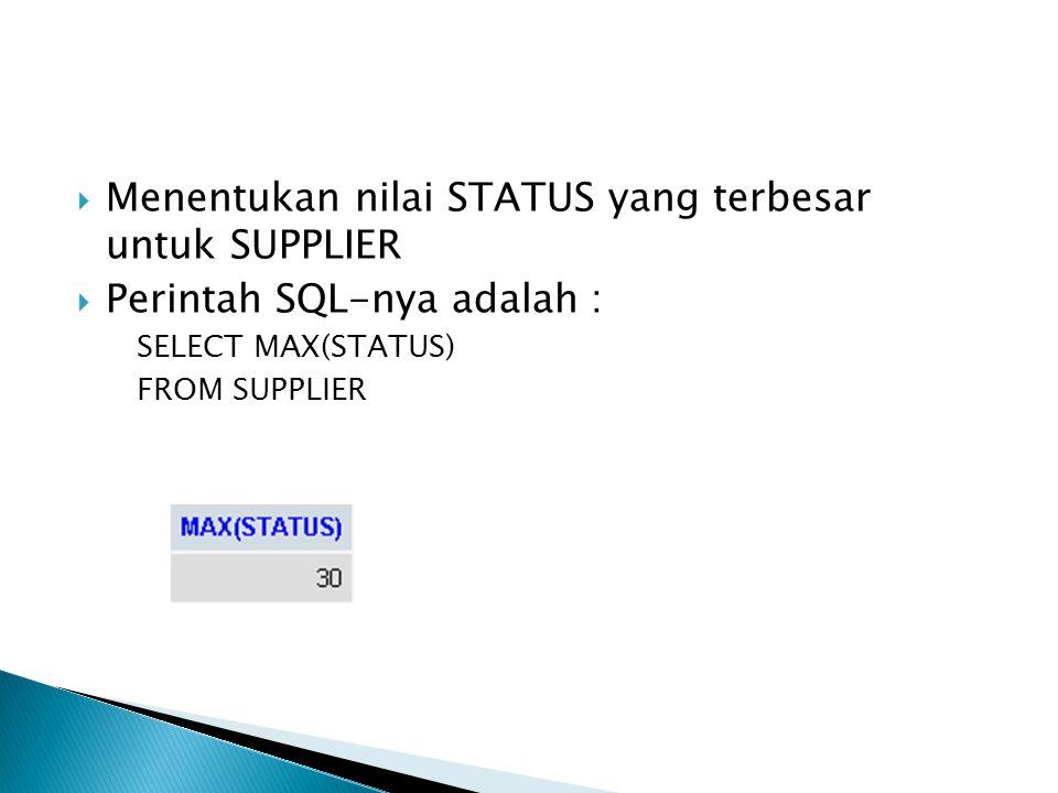  Menentukan nilai STATUS yang terbesar untuk SUPPLIER  Perintah SQL-nya adalah : SELECT MAX(STATUS) FROM SUPPLIER