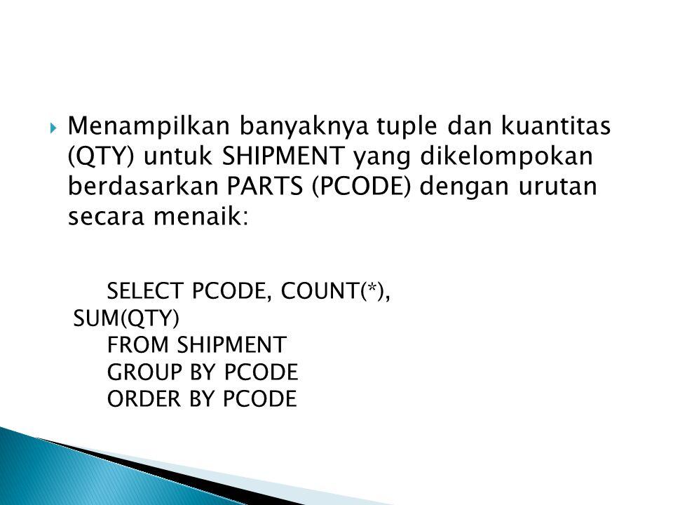  Menampilkan banyaknya tuple dan kuantitas (QTY) untuk SHIPMENT yang dikelompokan berdasarkan PARTS (PCODE) dengan urutan secara menaik: SELECT PCODE