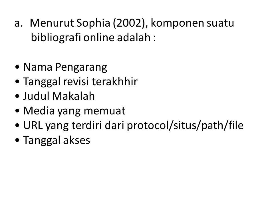 a.Menurut Sophia (2002), komponen suatu bibliografi online adalah : • Nama Pengarang • Tanggal revisi terakhhir • Judul Makalah • Media yang memuat • URL yang terdiri dari protocol/situs/path/file • Tanggal akses