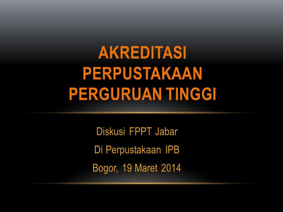 Diskusi FPPT Jabar Di Perpustakaan IPB Bogor, 19 Maret 2014 AKREDITASI PERPUSTAKAAN PERGURUAN TINGGI