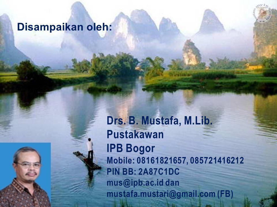 Drs. B. Mustafa, M.Lib. Pustakawan IPB Bogor Mobile: 08161821657, 085721416212 PIN BB: 2A87C1DC mus@ipb.ac.id dan mustafa.mustari@gmail.com (FB) Disam