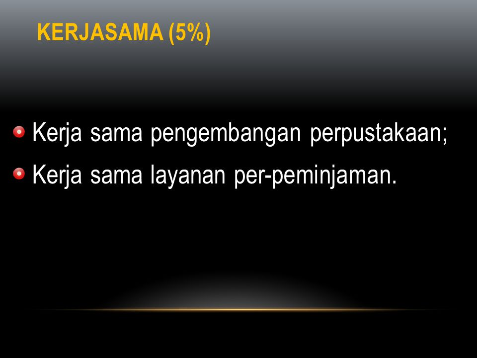 KERJASAMA (5%) • Kerja sama pengembangan perpustakaan; • Kerja sama layanan per-peminjaman.
