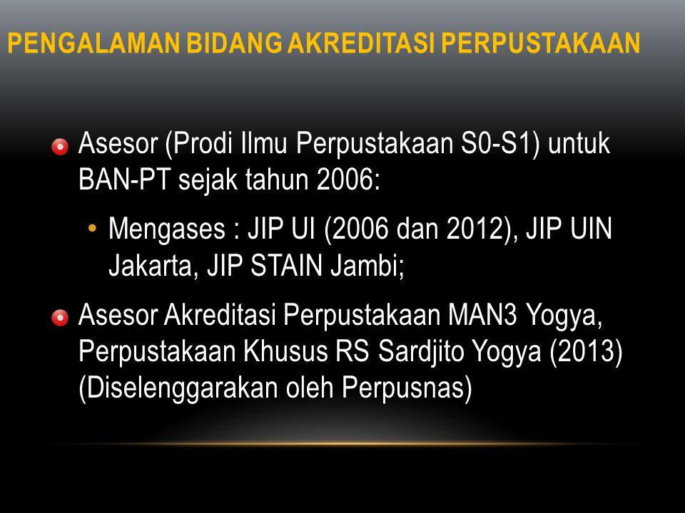 PENGALAMAN BIDANG AKREDITASI PERPUSTAKAAN • Asesor (Prodi Ilmu Perpustakaan S0-S1) untuk BAN-PT sejak tahun 2006: • Mengases : JIP UI (2006 dan 2012),