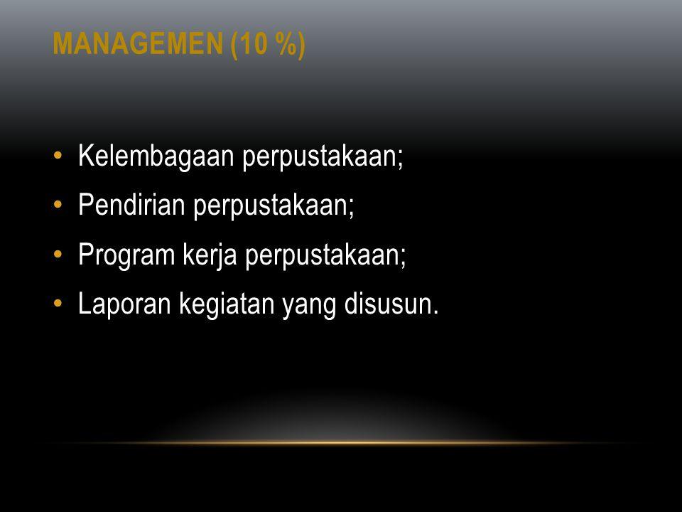 MANAGEMEN (10 %) • Kelembagaan perpustakaan; • Pendirian perpustakaan; • Program kerja perpustakaan; • Laporan kegiatan yang disusun.